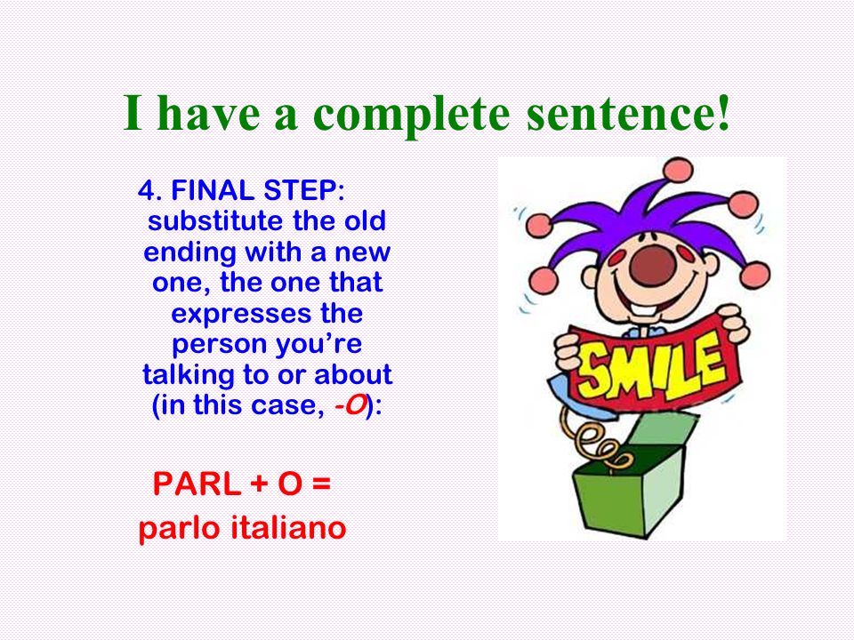 I have a complete sentence! 4. FINAL STEP: substitute the old ending with a new one, the one that expresses the person youre talking to or about (in t