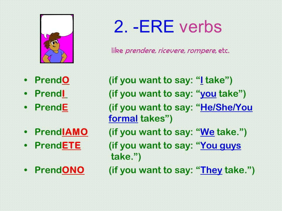2. -ERE verbs like prendere, ricevere, rompere, etc. PrendO (if you want to say: I take) PrendI (if you want to say: you take) PrendE(if you want to s