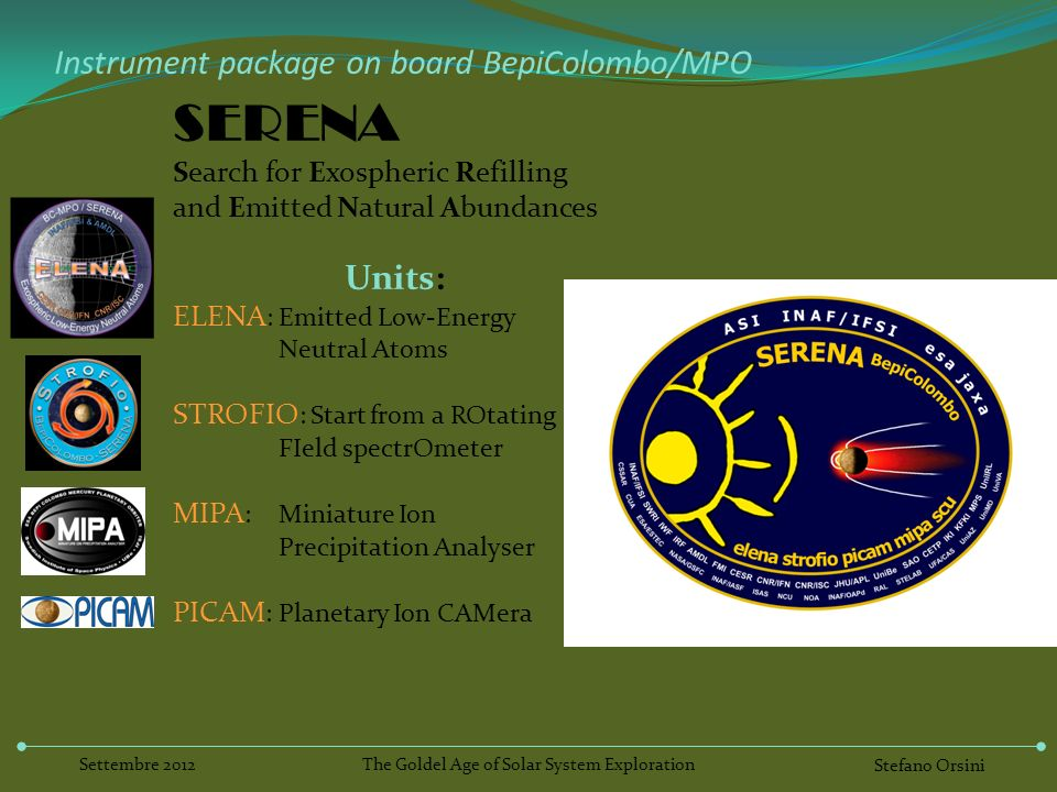 Instrument package on board BepiColombo/MPO SERENA Search for Exospheric Refilling and Emitted Natural Abundances Units: ELENA :Emitted Low-Energy Neutral Atoms STROFIO : Start from a ROtating FIeld spectrOmeter MIPA : Miniature Ion Precipitation Analyser PICAM : Planetary Ion CAMera The Goldel Age of Solar System Exploration Stefano Orsini Settembre 2012