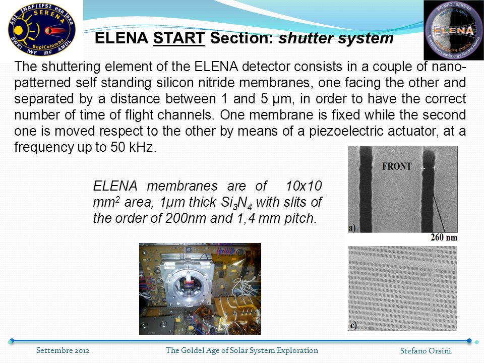 The Goldel Age of Solar System Exploration Stefano Orsini Settembre 2012 ELENA START Section: shutter system The shuttering element of the ELENA detector consists in a couple of nano- patterned self standing silicon nitride membranes, one facing the other and separated by a distance between 1 and 5 μm, in order to have the correct number of time of flight channels.