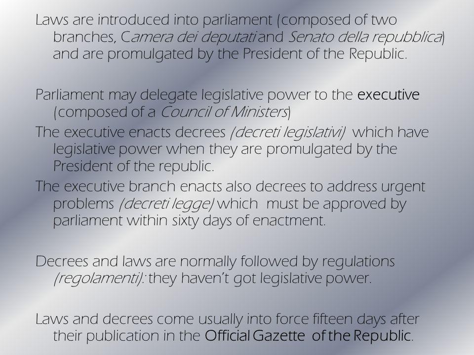 Laws are introduced into parliament (composed of two branches, Camera dei deputati and Senato della repubblica) and are promulgated by the President of the Republic.