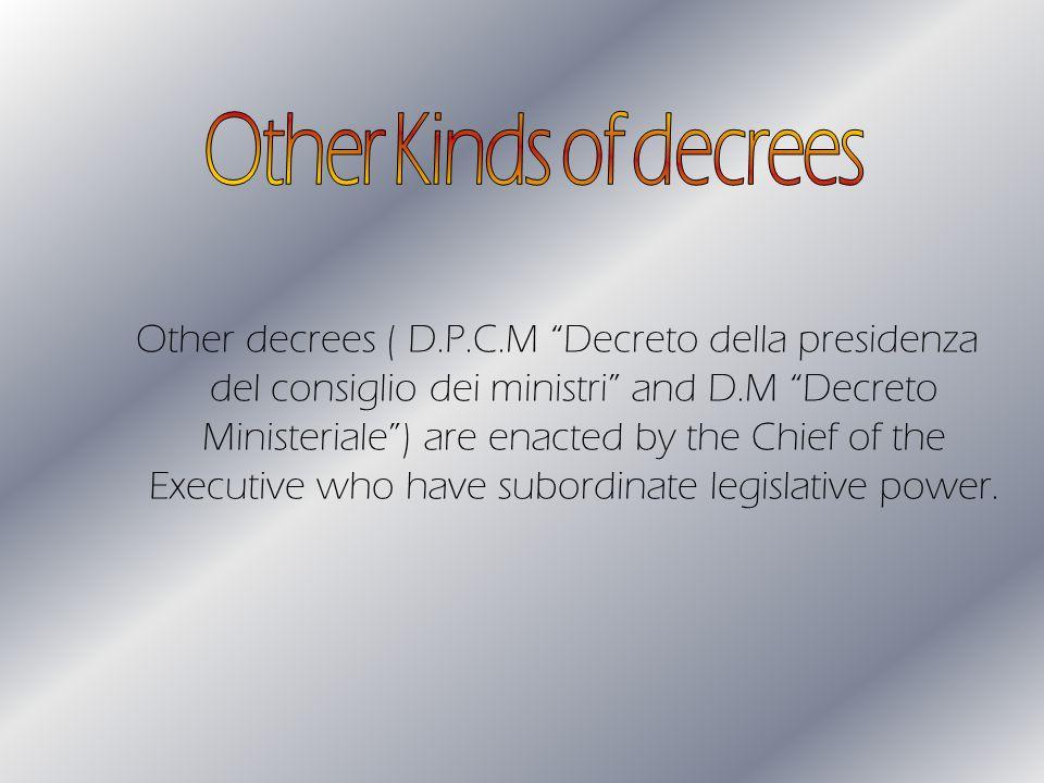 Other decrees ( D.P.C.M Decreto della presidenza del consiglio dei ministri and D.M Decreto Ministeriale) are enacted by the Chief of the Executive who have subordinate legislative power.