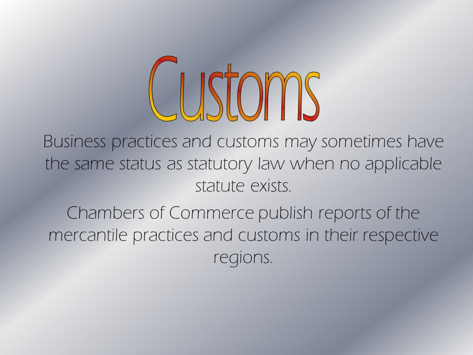 Business practices and customs may sometimes have the same status as statutory law when no applicable statute exists.
