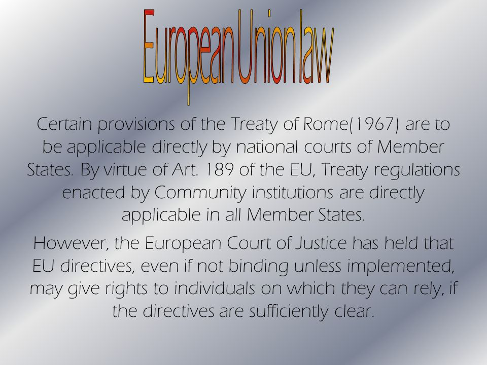 Certain provisions of the Treaty of Rome(1967) are to be applicable directly by national courts of Member States.