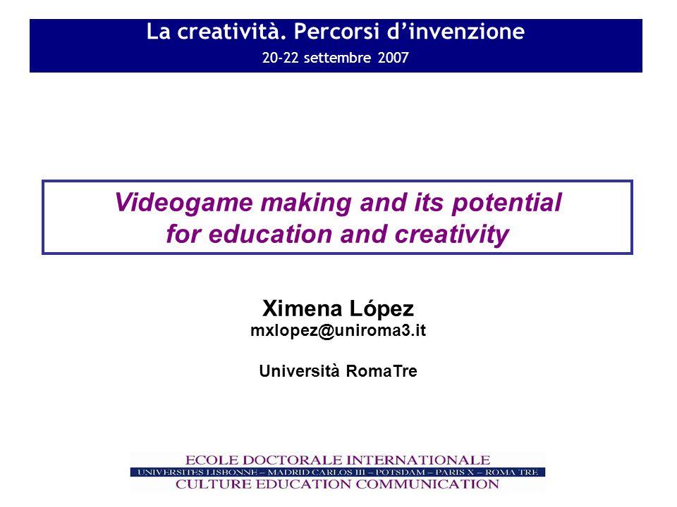 La creatività. Percorsi dinvenzione 20-22 settembre 2007 Videogame making and its potential for education and creativity mxlopez@uniroma3.it Universit