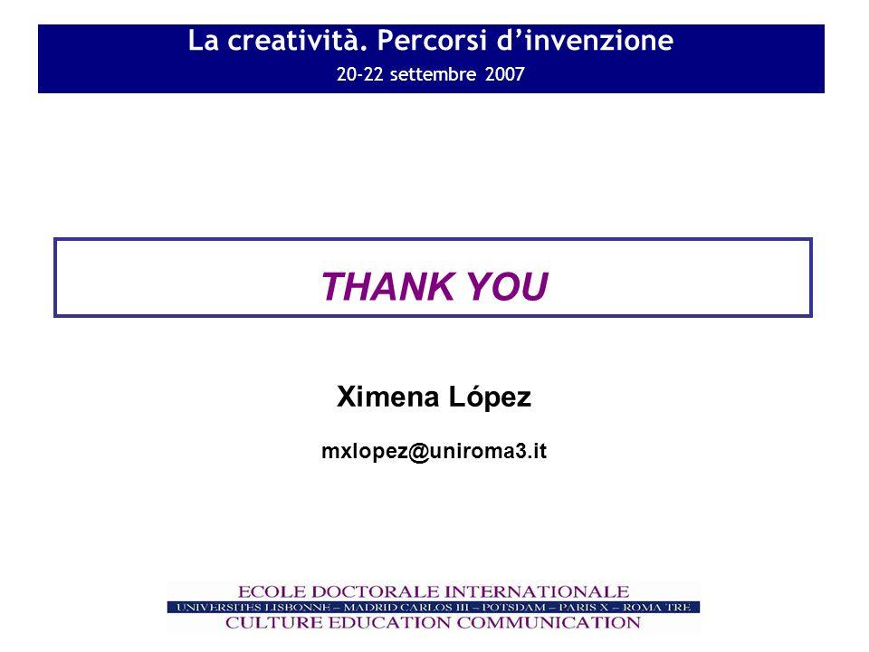 La creatività. Percorsi dinvenzione 20-22 settembre 2007 THANK YOU mxlopez@uniroma3.it Ximena López