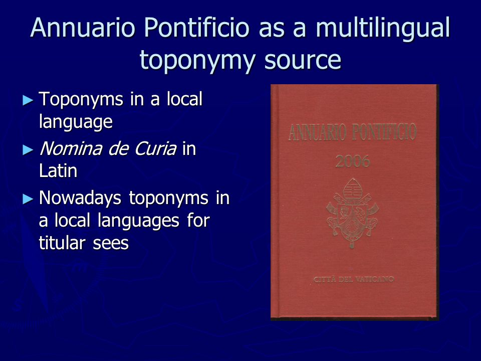 Annuario Pontificio as a multilingual toponymy source Toponyms in a local language Toponyms in a local language Nomina de Curia in Latin Nomina de Curia in Latin Nowadays toponyms in a local languages for titular sees Nowadays toponyms in a local languages for titular sees
