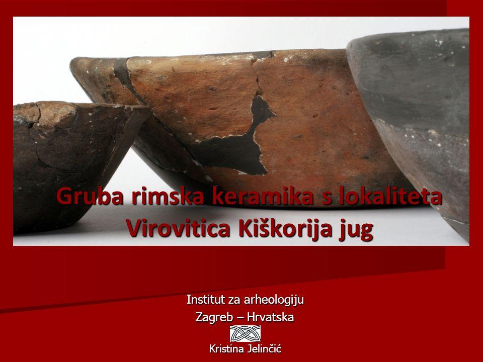 Gruba rimska keramika s lokaliteta Virovitica Kiškorija jug Institut za arheologiju Zagreb – Hrvatska Kristina Jelinčić