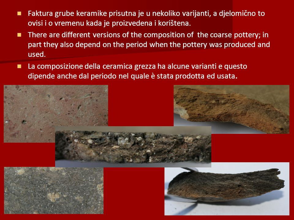 Faktura grube keramike prisutna je u nekoliko varijanti, a djelomično to ovisi i o vremenu kada je proizvedena i korištena.