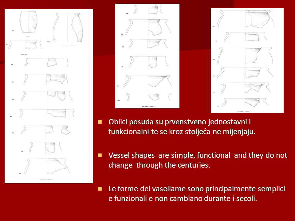 Oblici posuda su prvenstveno jednostavni i funkcionalni te se kroz stoljeća ne mijenjaju.