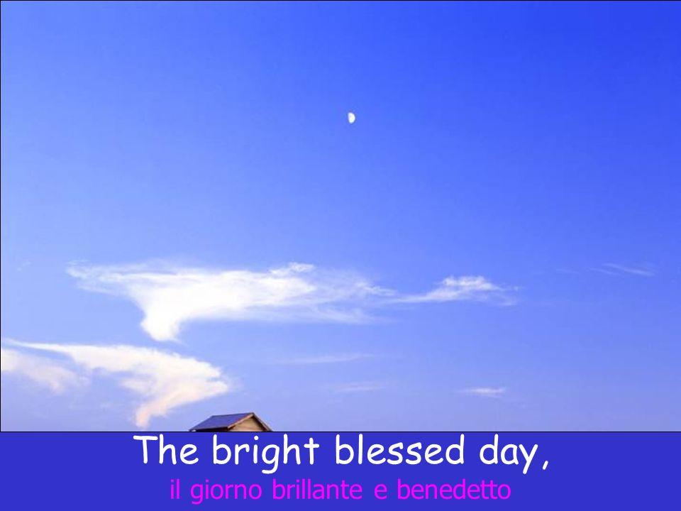 The bright blessed day, il giorno brillante e benedetto