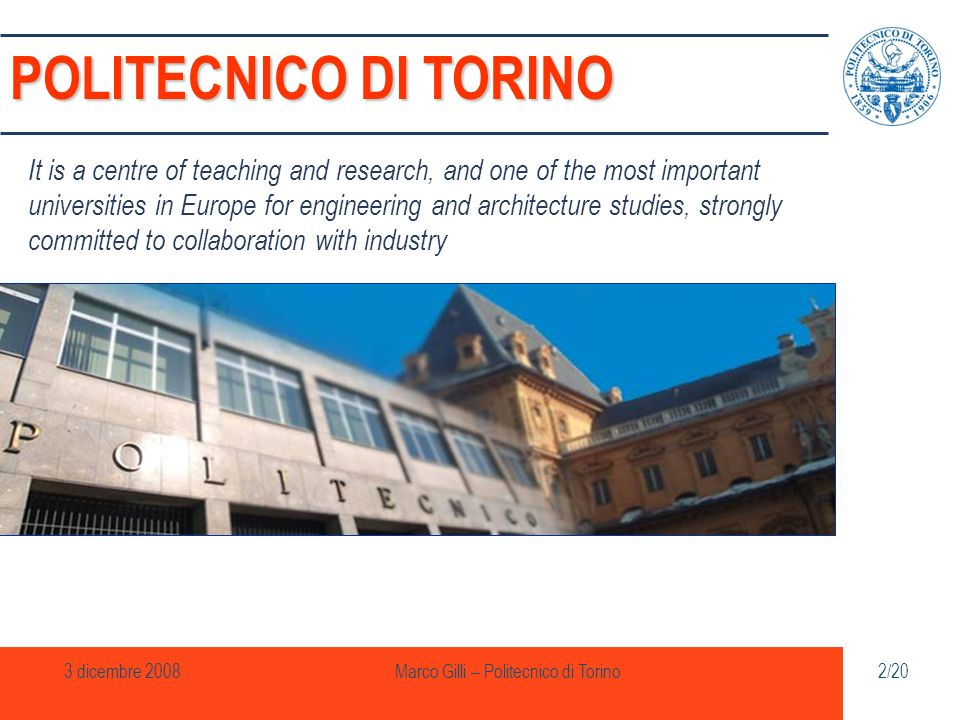 3 dicembre 2008Marco Gilli – Politecnico di Torino13/20 In September 2008 GM Research Center The agreement entails General Motors Powertrain has established the main research centre for the development of Diesel engines and electronic control systems a series of collaborations and exchanges in research and education, including PhDs, masters, degree dissertations, apprenticeship and organization of joint seminars 20,000 sqm equipped with laboratories 16 test cells and management offices About 500 highly qualified professionals