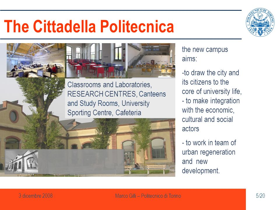 3 dicembre 2008Marco Gilli – Politecnico di Torino5/20 The Cittadella Politecnica the new campus aims: -to draw the city and its citizens to the core of university life, - to make integration with the economic, cultural and social actors - to work in team of urban regeneration and new development.