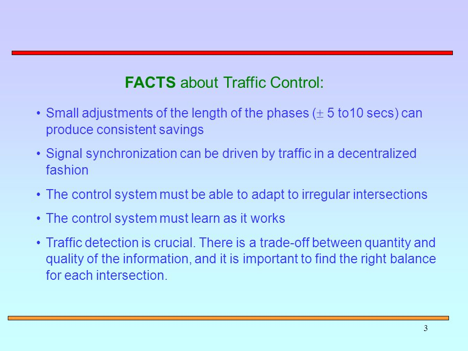 3 Small adjustments of the length of the phases ( 5 to10 secs) can produce consistent savings Signal synchronization can be driven by traffic in a decentralized fashion The control system must be able to adapt to irregular intersections The control system must learn as it works Traffic detection is crucial.