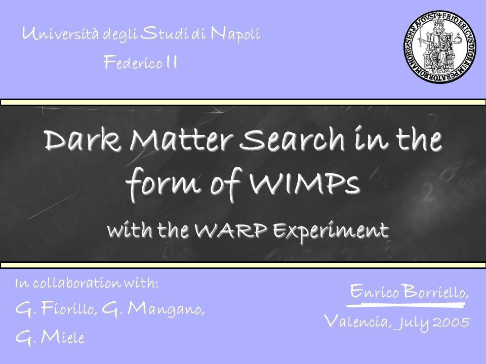 Dark Matter Search in the form of WIMPs with the WARP Experiment E nrico B orriello, V alencia, July 2005 U niversità degli S tudi di N apoli F ederic