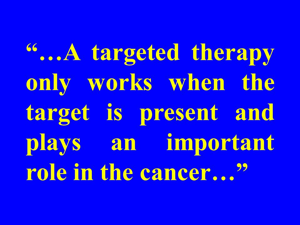 …A targeted therapy only works when the target is present and plays an important role in the cancer…