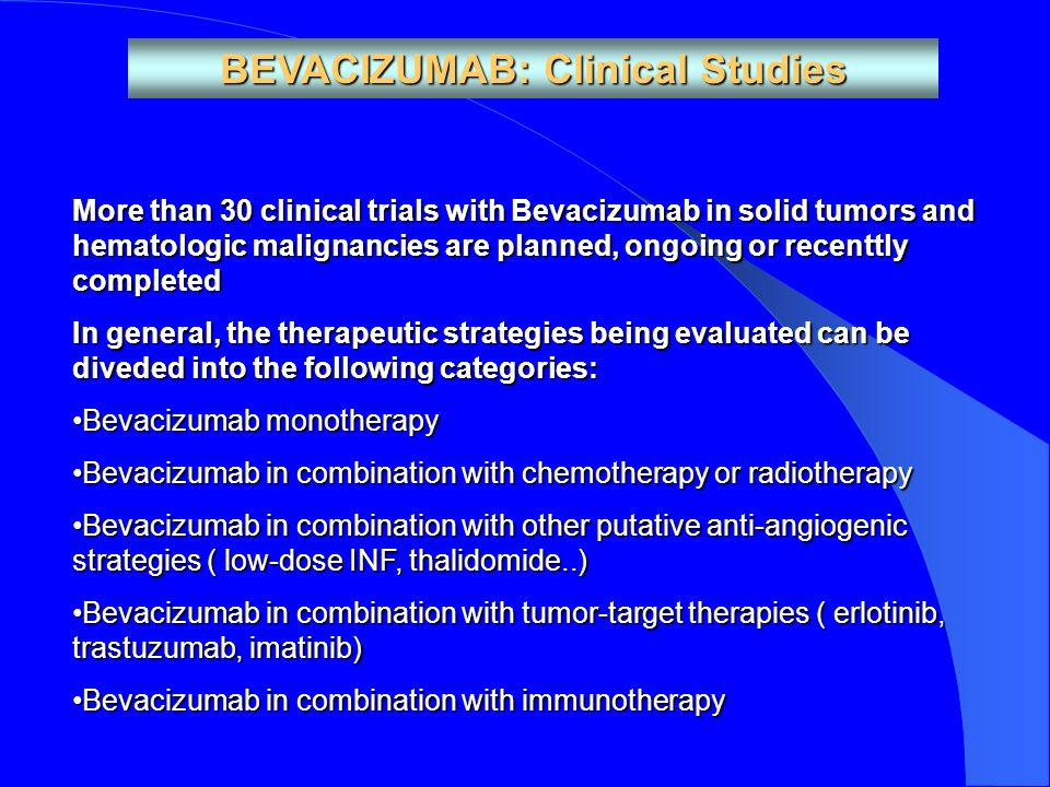 BEVACIZUMAB: Clinical Studies More than 30 clinical trials with Bevacizumab in solid tumors and hematologic malignancies are planned, ongoing or recenttly completed In general, the therapeutic strategies being evaluated can be diveded into the following categories: Bevacizumab monotherapyBevacizumab monotherapy Bevacizumab in combination with chemotherapy or radiotherapyBevacizumab in combination with chemotherapy or radiotherapy Bevacizumab in combination with other putative anti-angiogenic strategies ( low-dose INF, thalidomide..)Bevacizumab in combination with other putative anti-angiogenic strategies ( low-dose INF, thalidomide..) Bevacizumab in combination with tumor-target therapies ( erlotinib, trastuzumab, imatinib)Bevacizumab in combination with tumor-target therapies ( erlotinib, trastuzumab, imatinib) Bevacizumab in combination with immunotherapyBevacizumab in combination with immunotherapy