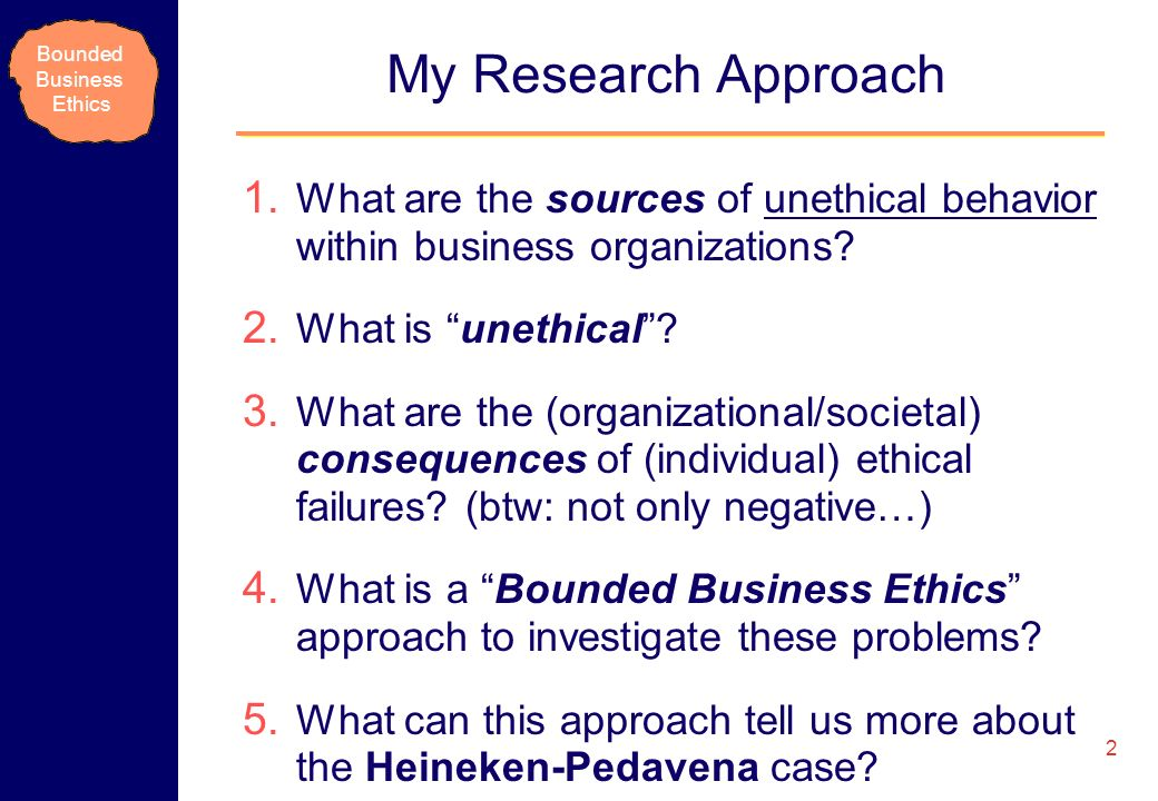 Bounded Business Ethics My Research Approach 1. What are the sources of unethical behavior within business organizations? 2. What is unethical? 3. Wha