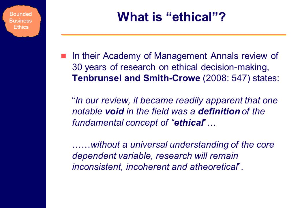 Bounded Business Ethics What is ethical? In their Academy of Management Annals review of 30 years of research on ethical decision-making, Tenbrunsel a