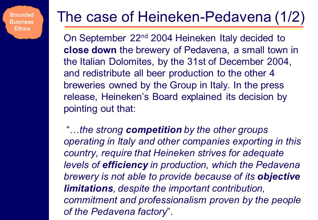 The case of Heineken-Pedavena (1/2) On September 22 nd 2004 Heineken Italy decided to close down the brewery of Pedavena, a small town in the Italian Dolomites, by the 31st of December 2004, and redistribute all beer production to the other 4 breweries owned by the Group in Italy.