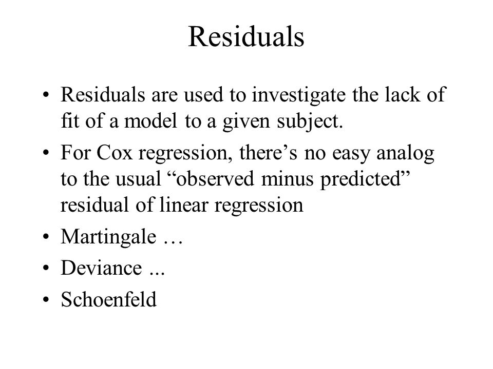 Residuals Residuals are used to investigate the lack of fit of a model to a given subject. For Cox regression, theres no easy analog to the usual obse