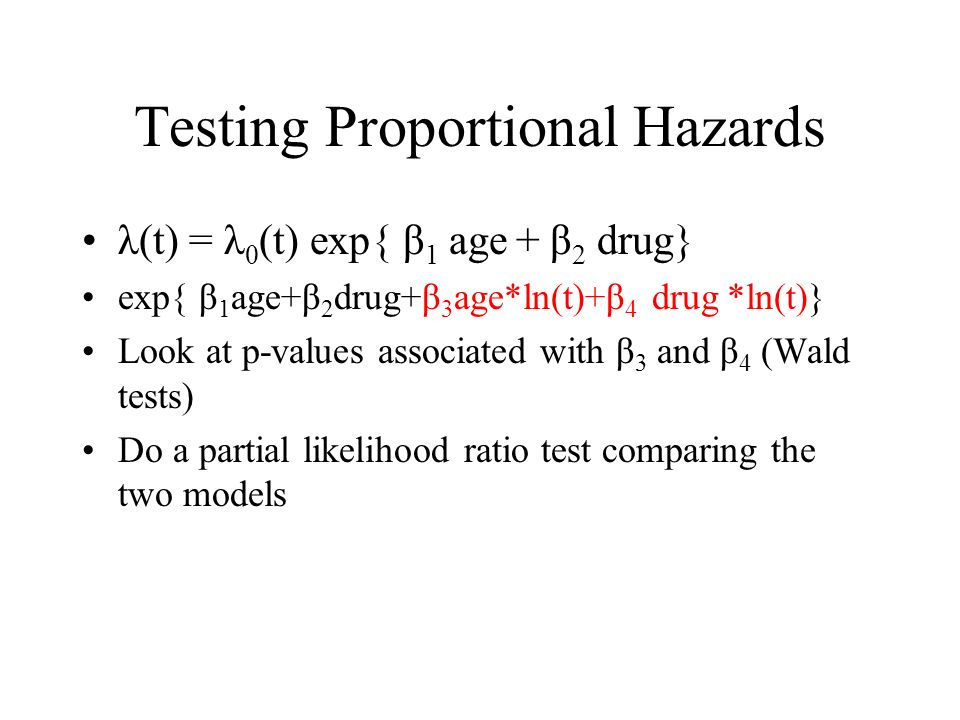 Testing Proportional Hazards λ(t) = λ 0 (t) exp{ β 1 age + β 2 drug} exp{ β 1 age+β 2 drug+β 3 age*ln(t)+β 4 drug *ln(t)} Look at p-values associated