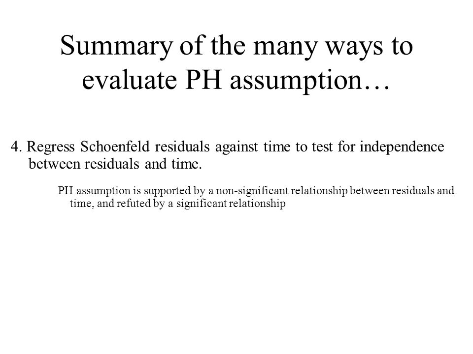 Summary of the many ways to evaluate PH assumption… 4. Regress Schoenfeld residuals against time to test for independence between residuals and time.