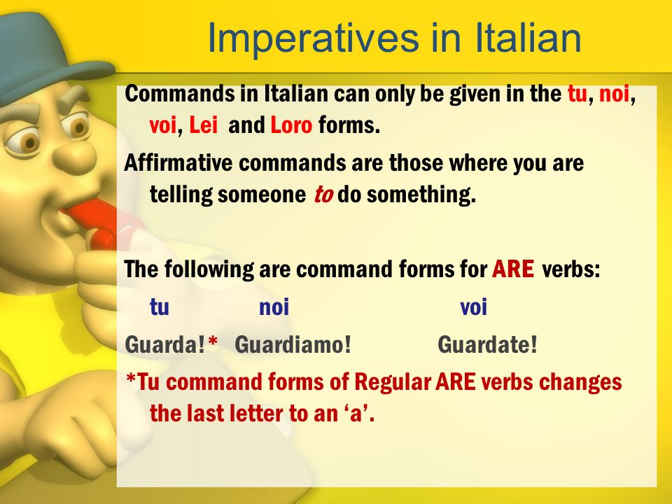 Imperatives in Italian Commands in Italian can only be given in the tu, noi, voi, Lei and Loro forms. Affirmative commands are those where you are tel