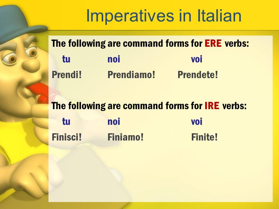 Imperatives in Italian The following are command forms for ERE verbs: tunoivoi Prendi!Prendiamo! Prendete! The following are command forms for IRE ver