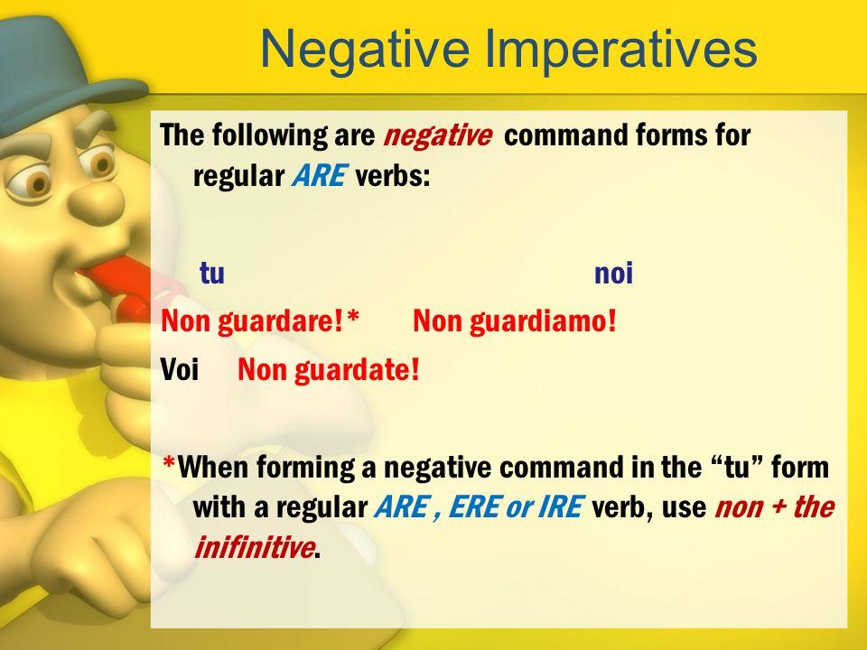 Negative Imperatives The following are negative command forms for regular ARE verbs: tunoi Non guardare!* Non guardiamo! Voi Non guardate! *When formi