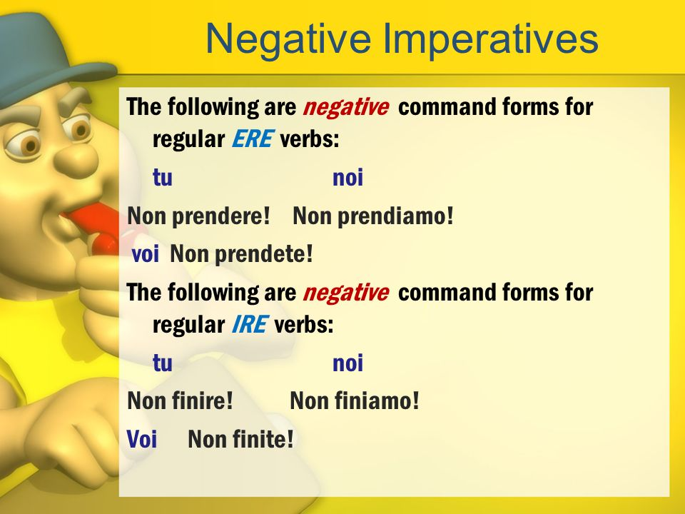 Negative Imperatives The following are negative command forms for regular ERE verbs: tunoi Non prendere! Non prendiamo! voi Non prendete! The followin
