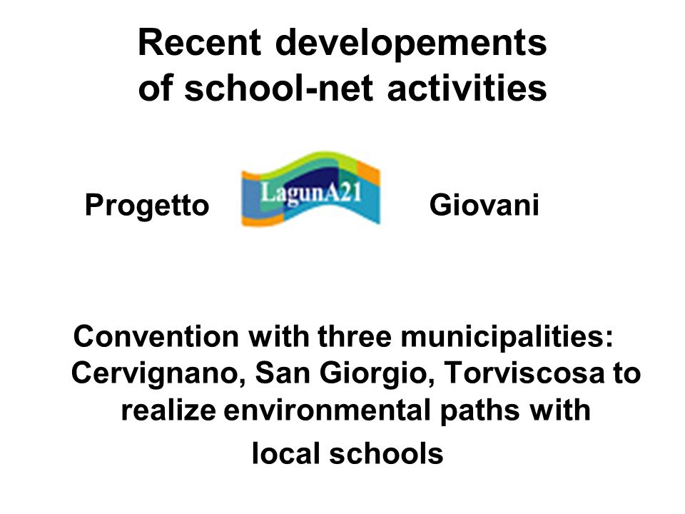 Recent developements of school-net activities Progetto Giovani Convention with three municipalities: Cervignano, San Giorgio, Torviscosa to realize en