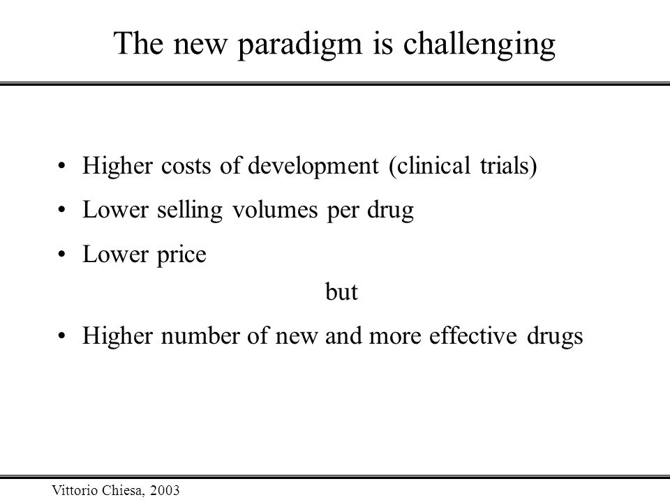 Vittorio Chiesa, 2003 The new paradigm is challenging Higher costs of development (clinical trials) Lower selling volumes per drug Lower price but Hig