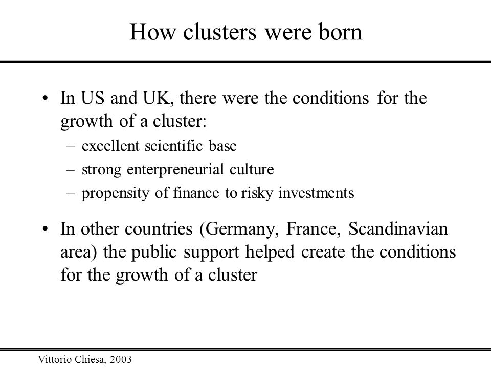 Vittorio Chiesa, 2003 How clusters were born In US and UK, there were the conditions for the growth of a cluster: –excellent scientific base –strong e