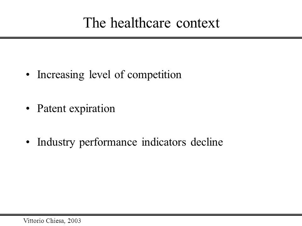 Vittorio Chiesa, 2003 The healthcare context Increasing level of competition Patent expiration Industry performance indicators decline
