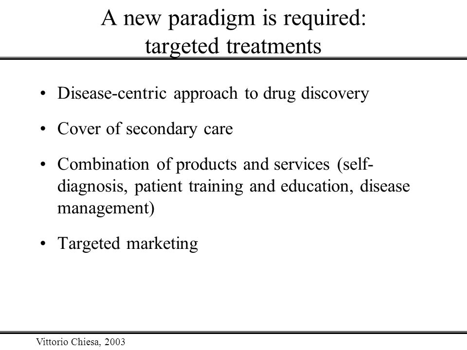 Vittorio Chiesa, 2003 A new paradigm is required: targeted treatments Disease-centric approach to drug discovery Cover of secondary care Combination o