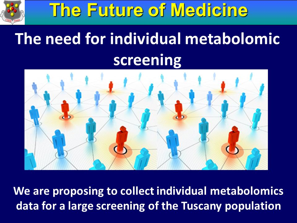 The Future of Medicine The need for individual metabolomic screening We are proposing to collect individual metabolomics data for a large screening of