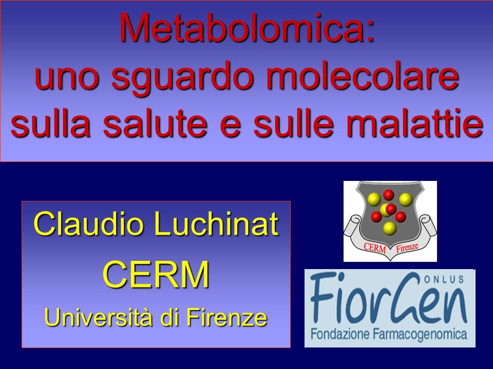 Claudio Luchinat CERM Università di Firenze Metabolomica: uno sguardo molecolare sulla salute e sulle malattie