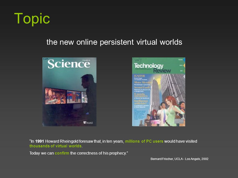 Topic the new online persistent virtual worlds In 1991 Howard Rheingold foresaw that, in ten years, millions of PC users would have visited thousands