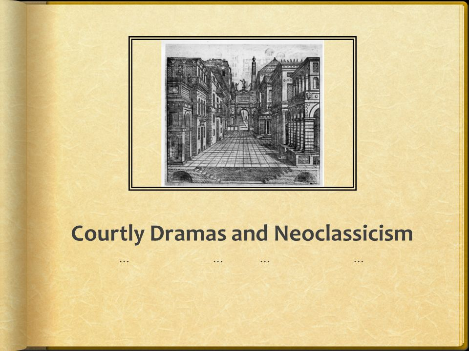 Courtly Dramas and Neoclassicism ……………………