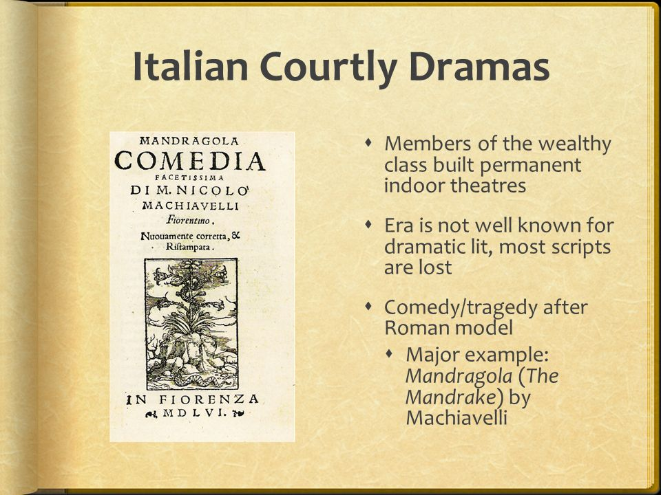 Italian Courtly Dramas Members of the wealthy class built permanent indoor theatres Era is not well known for dramatic lit, most scripts are lost Come