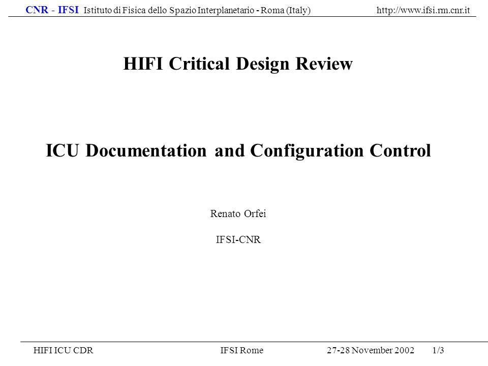 CNR - IFSI Istituto di Fisica dello Spazio Interplanetario - Roma (Italy) http://www.ifsi.rm.cnr.it 27-28 November 2002HIFI ICU CDRIFSI Rome1/3 ICU Documentation and Configuration Control Renato Orfei IFSI-CNR HIFI Critical Design Review