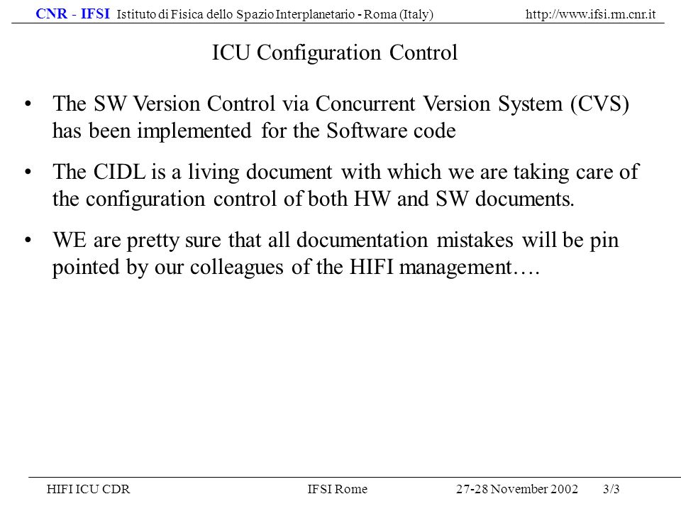 CNR - IFSI Istituto di Fisica dello Spazio Interplanetario - Roma (Italy) http://www.ifsi.rm.cnr.it 27-28 November 2002HIFI ICU CDRIFSI Rome3/3 ICU Configuration Control The SW Version Control via Concurrent Version System (CVS) has been implemented for the Software code The CIDL is a living document with which we are taking care of the configuration control of both HW and SW documents.