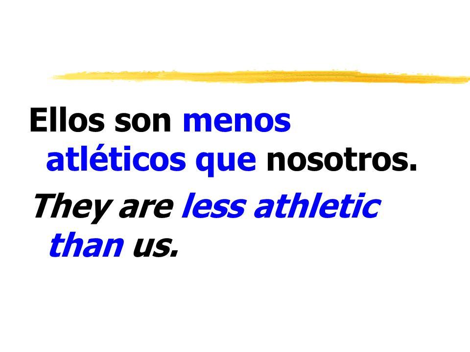 Ellos son menos atléticos que nosotros. They are less athletic than us.