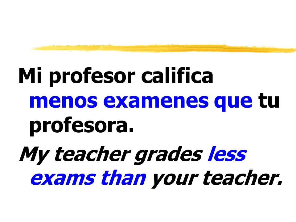 Mi profesor califica menos examenes que tu profesora. My teacher grades less exams than your teacher.