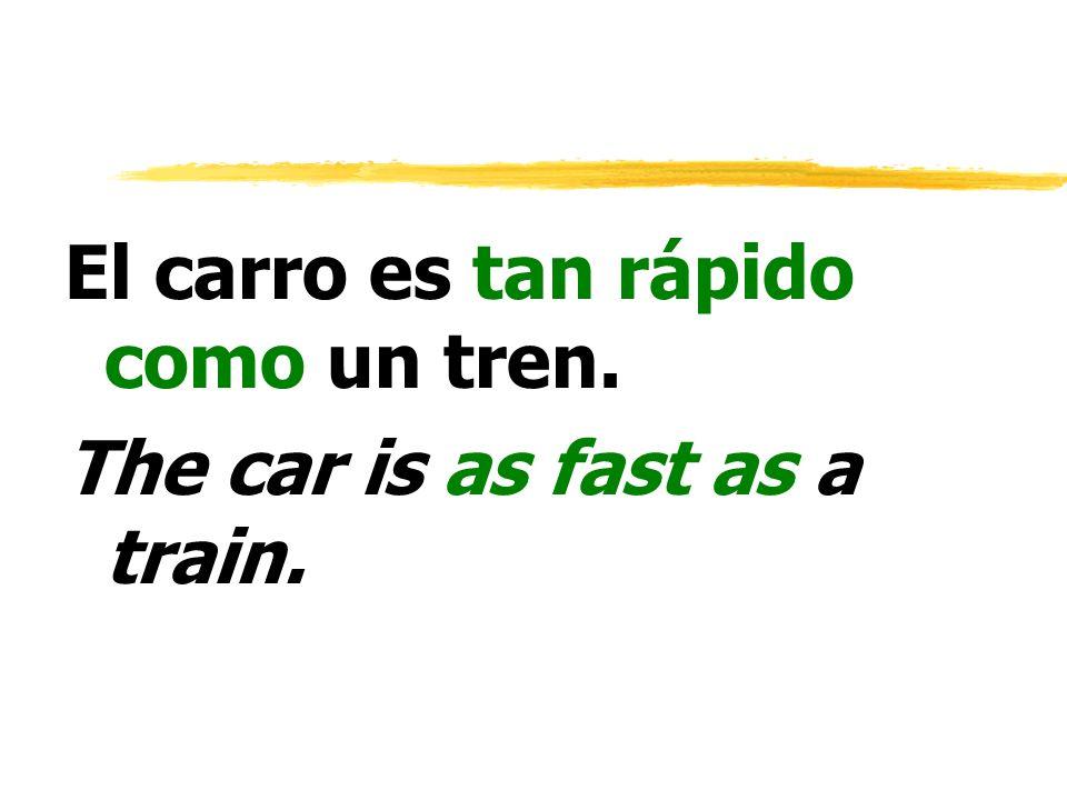 El carro es tan rápido como un tren. The car is as fast as a train.