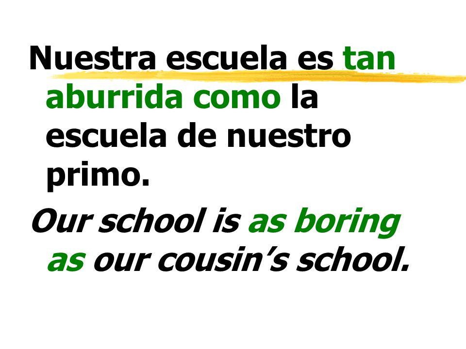Nuestra escuela es tan aburrida como la escuela de nuestro primo. Our school is as boring as our cousins school.