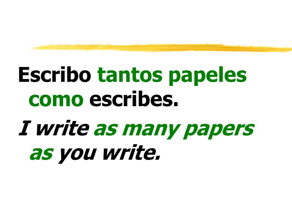 Escribo tantos papeles como escribes. I write as many papers as you write.