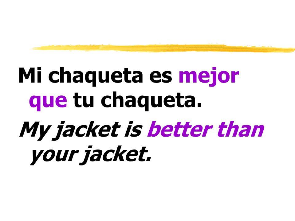 Mi chaqueta es mejor que tu chaqueta. My jacket is better than your jacket.