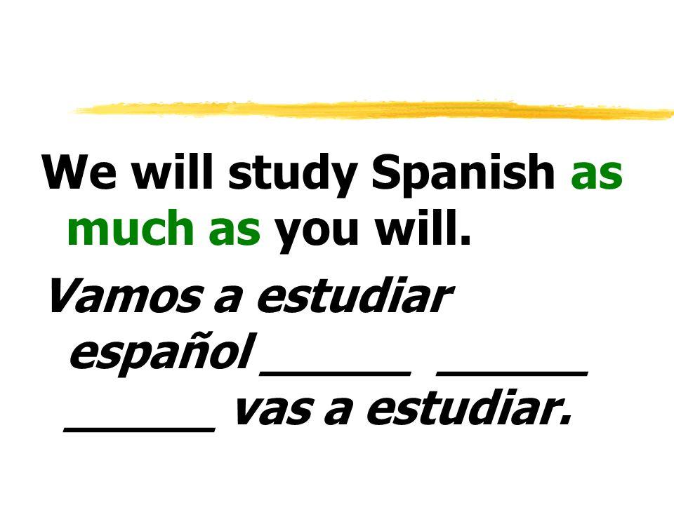 We will study Spanish as much as you will. Vamos a estudiar español _____ _____ _____ vas a estudiar.
